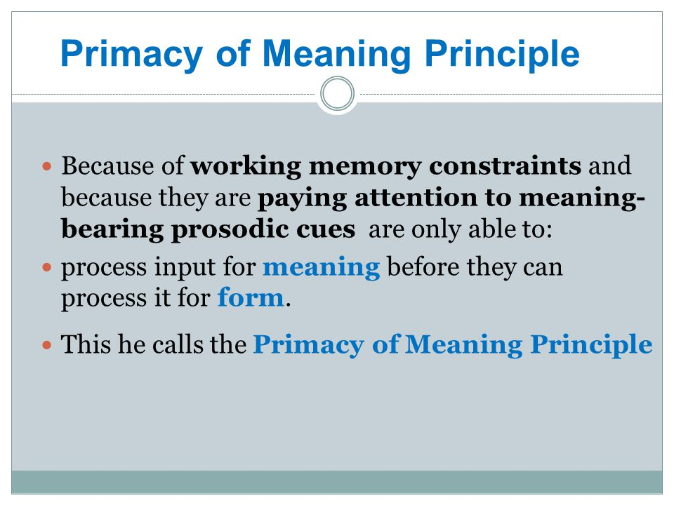 Because of working memory constraints and because they are paying attention to meaning- bearing prosodic cues are only able to: process input for meaning before they can process it for form.
