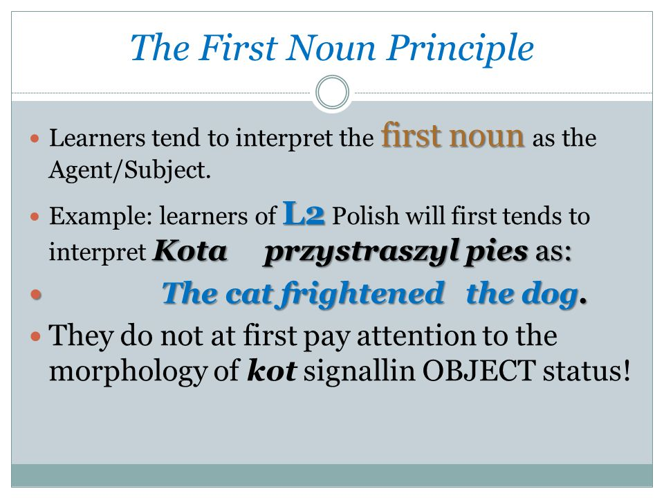 first noun Learners tend to interpret the first noun as the Agent/Subject.
