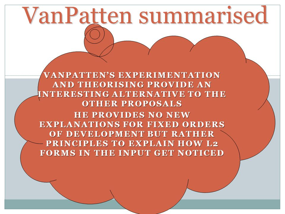 VanPatten summarised VANPATTENS EXPERIMENTATION AND THEORISING PROVIDE AN INTERESTING ALTERNATIVE TO THE OTHER PROPOSALS HE PROVIDES NO NEW EXPLANATIONS FOR FIXED ORDERS OF DEVELOPMENT BUT RATHER PRINCIPLES TO EXPLAIN HOW L2 FORMS IN THE INPUT GET NOTICED
