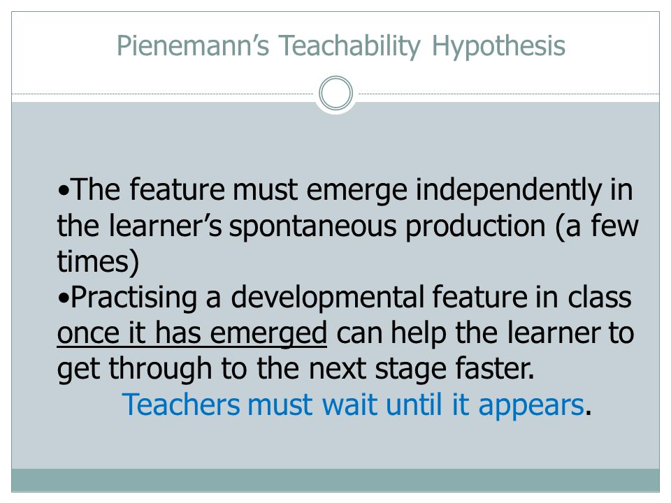 The feature must emerge independently in the learners spontaneous production (a few times) Practising a developmental feature in class once it has emerged can help the learner to get through to the next stage faster.