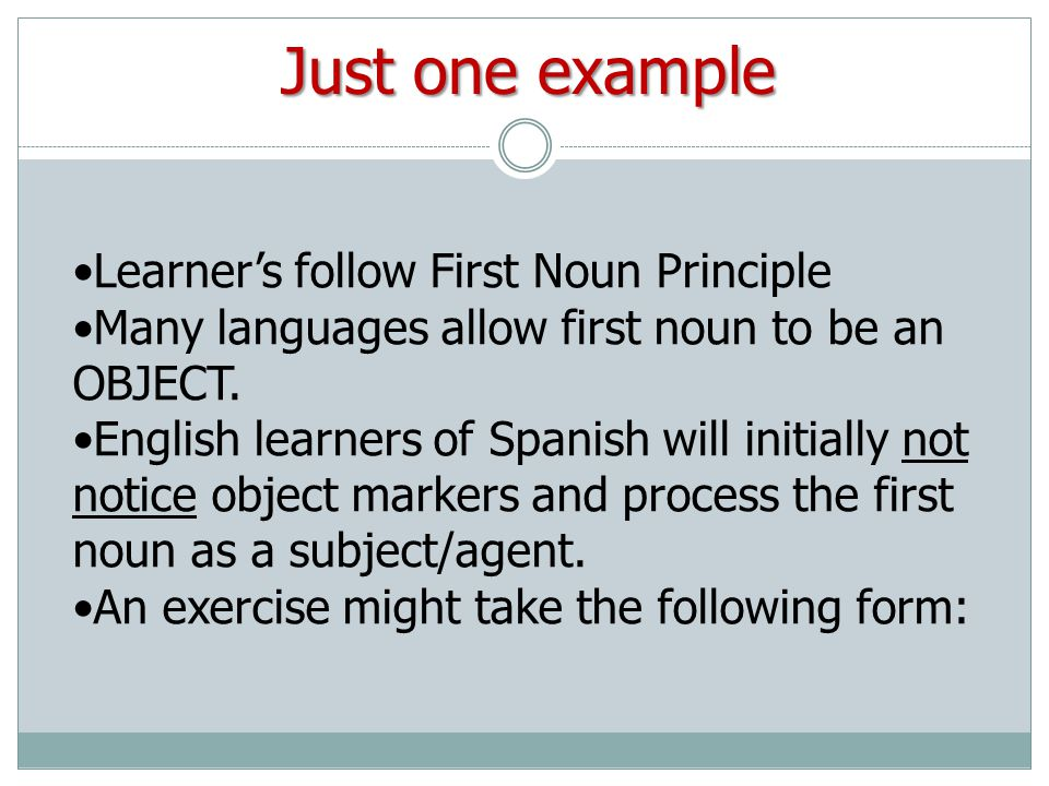 Learners follow First Noun Principle Many languages allow first noun to be an OBJECT.