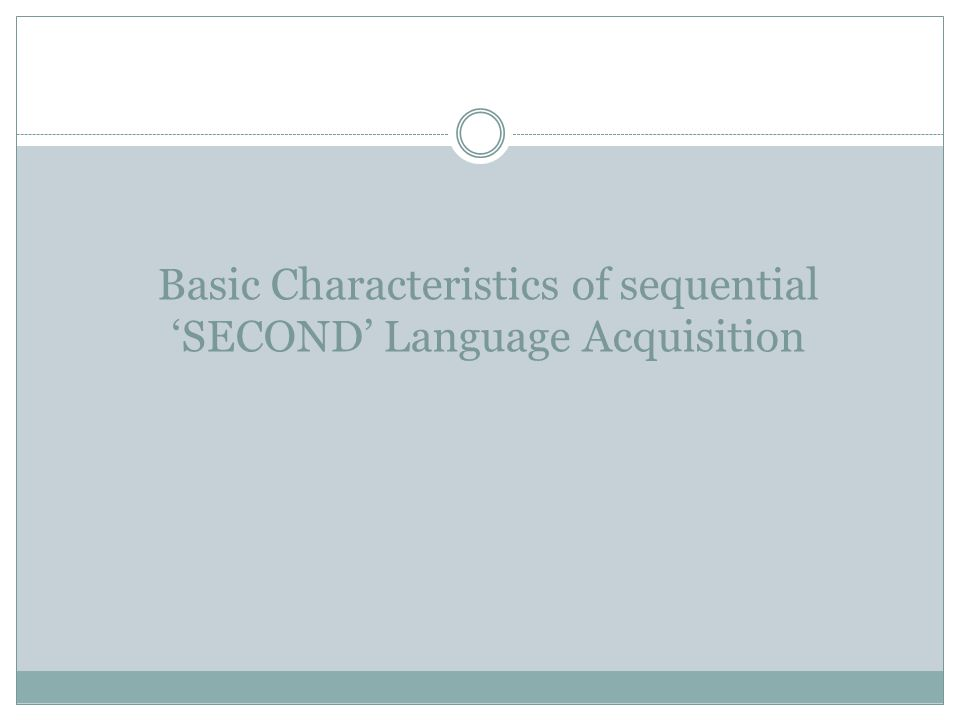 Basic Characteristics of sequential SECOND Language Acquisition