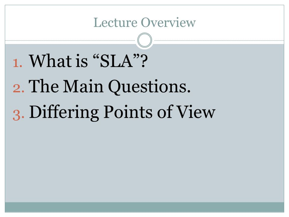 Lecture Overview 1. What is SLA? 2. The Main Questions. 3. Differing Points of View