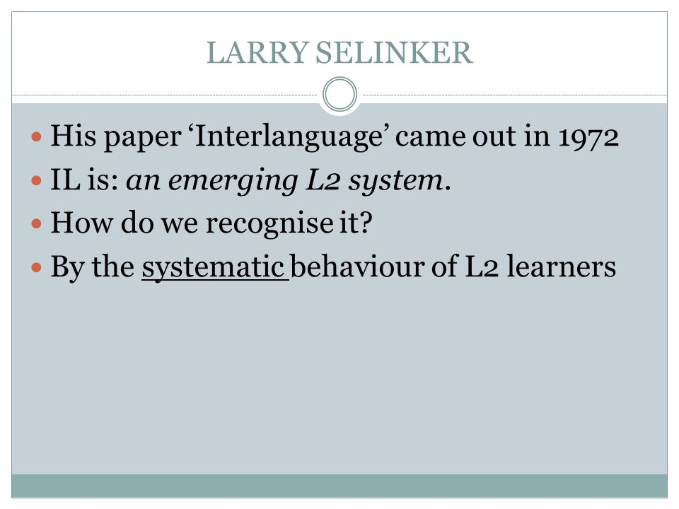 LARRY SELINKER His paper Interlanguage came out in 1972 IL is: an emerging L2 system.