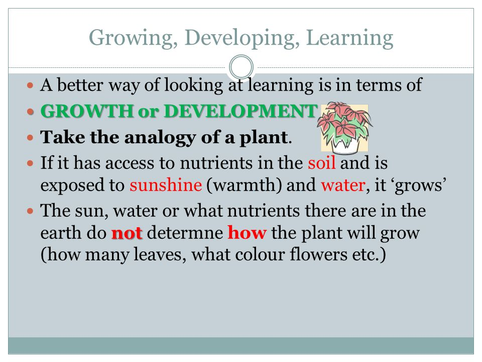 A better way of looking at learning is in terms of GROWTH or DEVELOPMENT GROWTH or DEVELOPMENT Take the analogy of a plant.