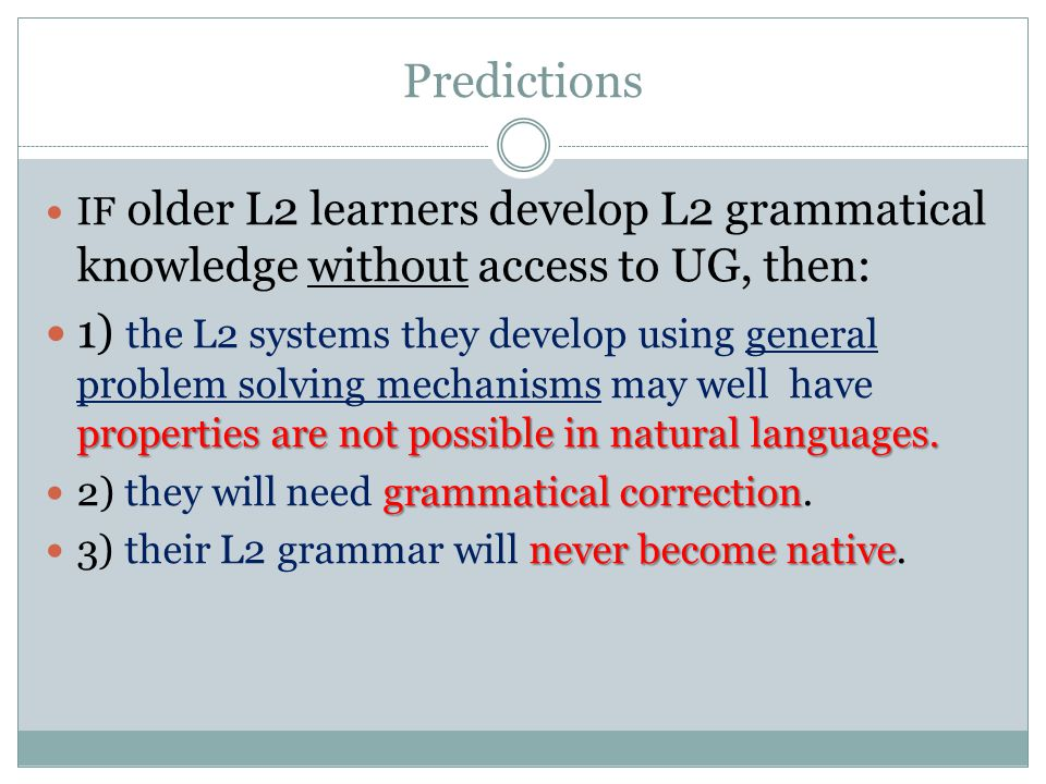 Predictions IF older L2 learners develop L2 grammatical knowledge without access to UG, then: properties are not possible in natural languages.
