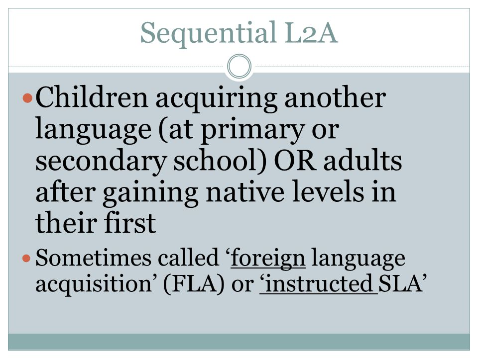 Sequential L2A Children acquiring another language (at primary or secondary school) OR adults after gaining native levels in their first Sometimes called foreign language acquisition (FLA) or instructed SLA