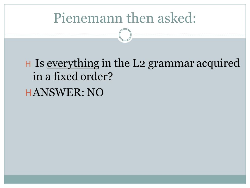 Pienemann then asked: H Is everything in the L2 grammar acquired in a fixed order? H ANSWER: NO