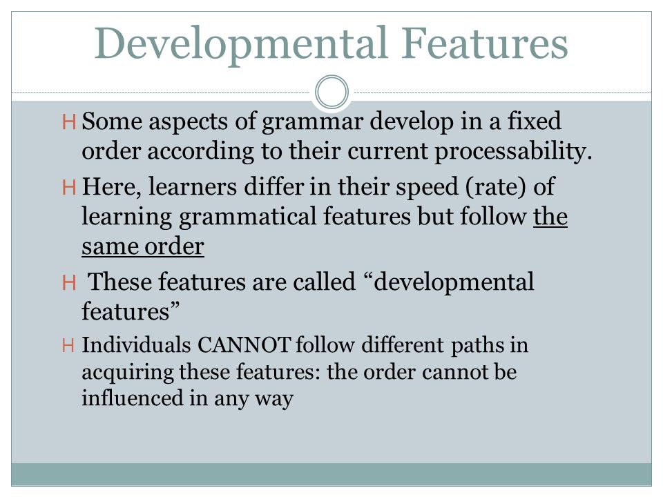 Developmental Features H Some aspects of grammar develop in a fixed order according to their current processability.