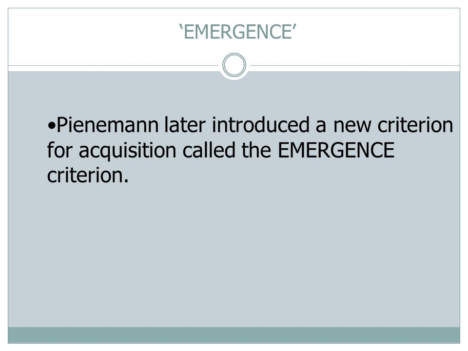 Pienemann later introduced a new criterion for acquisition called the EMERGENCE criterion.