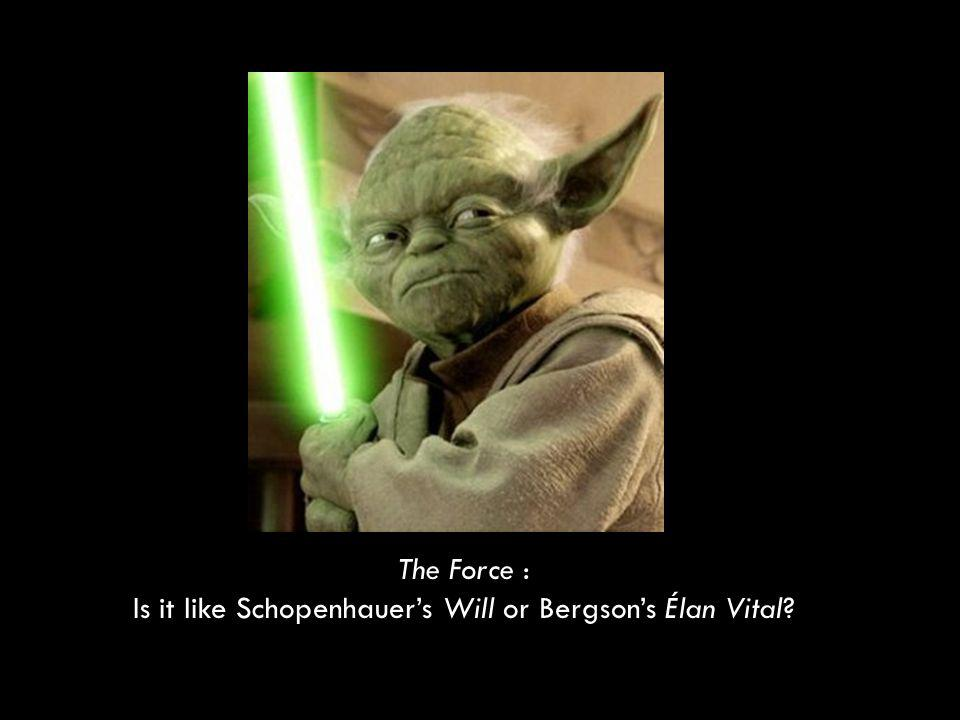 The Force : Is it like Schopenhauers Will or Bergsons Élan Vital?
