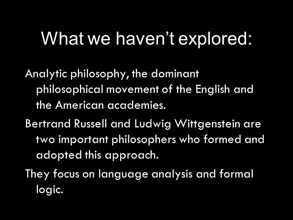 What we havent explored: Analytic philosophy, the dominant philosophical movement of the English and the American academies.