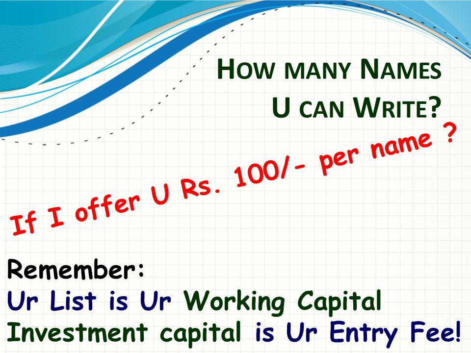 H OW MANY N AMES U CAN W RITE . If I offer U Rs. 100/- per name .
