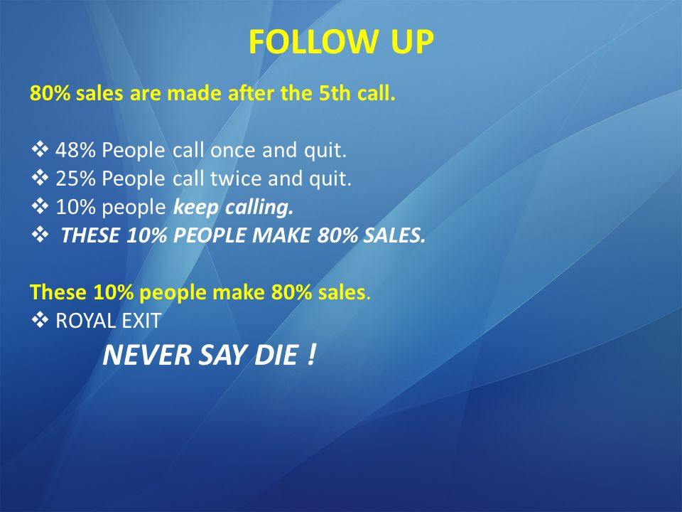FOLLOW UP 80% sales are made after the 5th call. 48% People call once and quit.