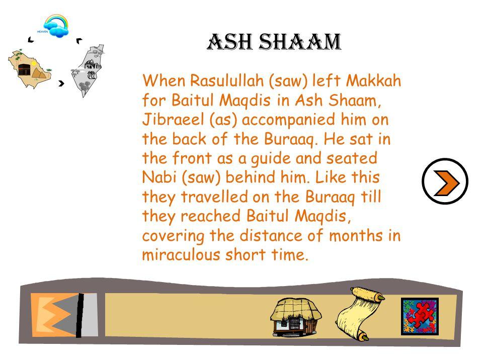 Ash shaam When Rasulullah (saw) left Makkah for Baitul Maqdis in Ash Shaam, Jibraeel (as) accompanied him on the back of the Buraaq. He sat in the fro