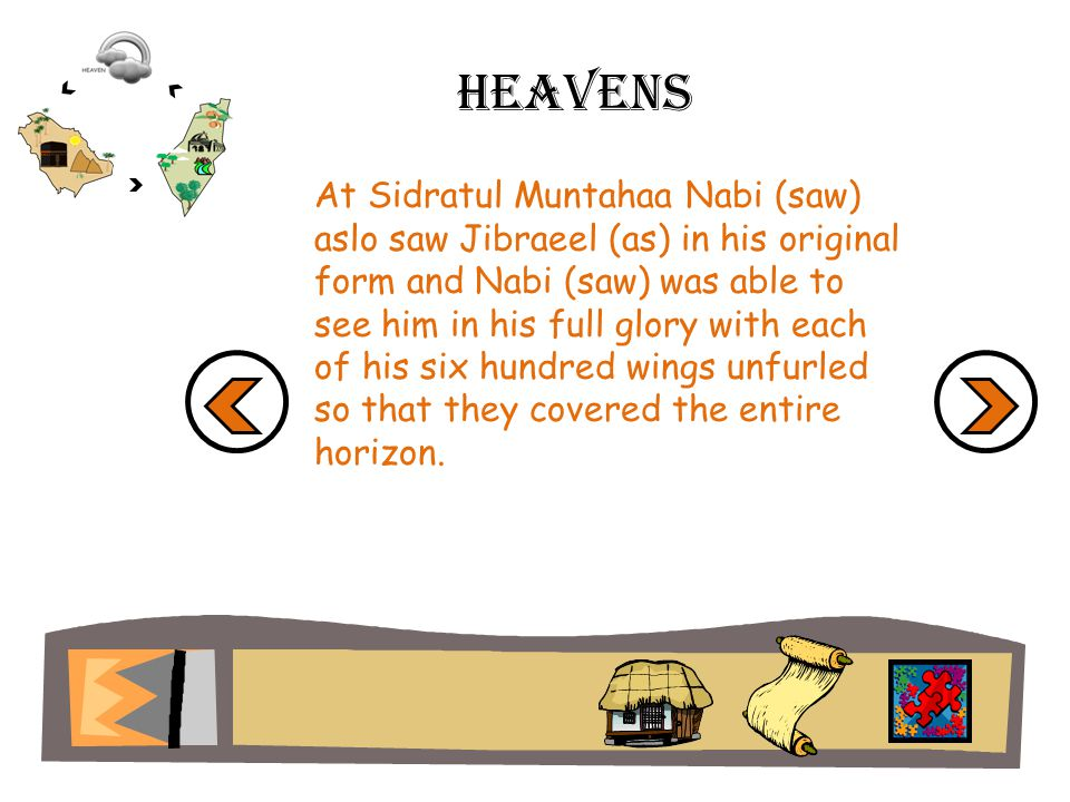 Heavens At Sidratul Muntahaa Nabi (saw) aslo saw Jibraeel (as) in his original form and Nabi (saw) was able to see him in his full glory with each of his six hundred wings unfurled so that they covered the entire horizon.