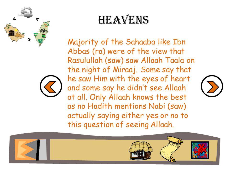 Heavens Majority of the Sahaaba like Ibn Abbas (ra) were of the view that Rasulullah (saw) saw Allaah Taala on the night of Miraaj. Some say that he s