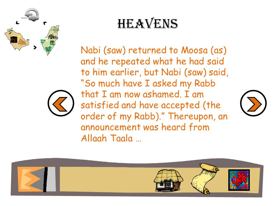 Heavens Nabi (saw) returned to Moosa (as) and he repeated what he had said to him earlier, but Nabi (saw) said, So much have I asked my Rabb that I am now ashamed.