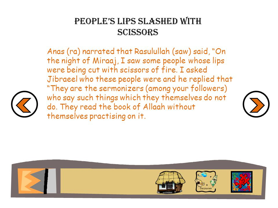 Peoples lips slashed with scissors Anas (ra) narrated that Rasulullah (saw) said, On the night of Miraaj, I saw some people whose lips were being cut with scissors of fire.
