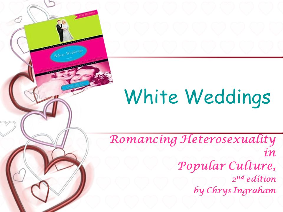 White Weddings Romancing Heterosexuality in Popular Culture, 2 nd edition by Chrys Ingraham