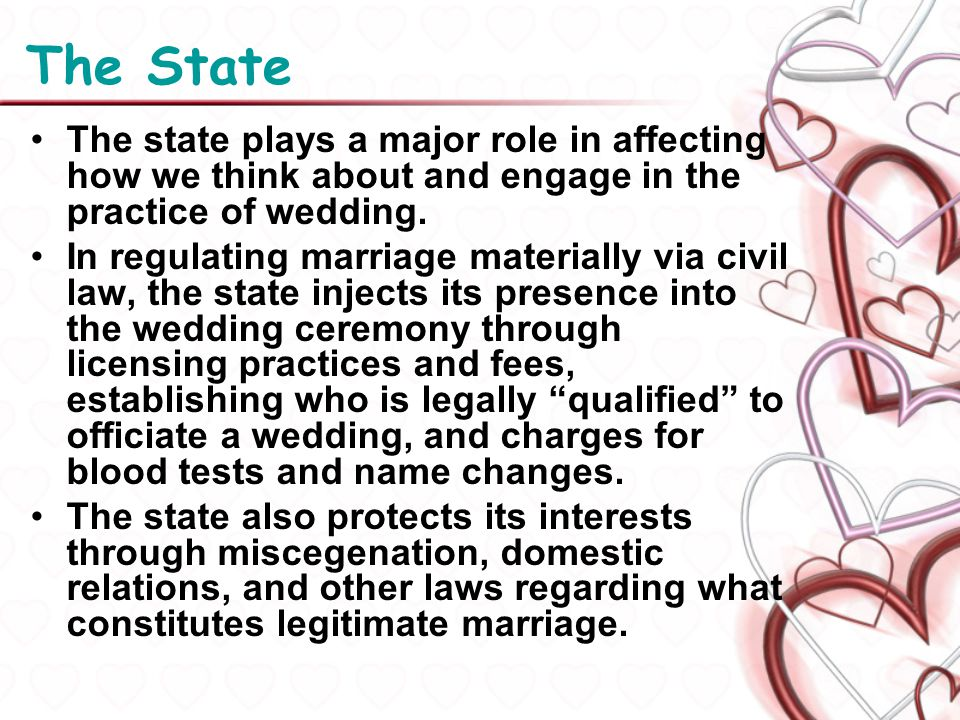 The State The state plays a major role in affecting how we think about and engage in the practice of wedding. In regulating marriage materially via ci