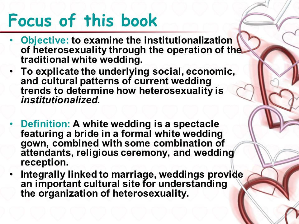 Focus of this book Objective: to examine the institutionalization of heterosexuality through the operation of the traditional white wedding. To explic