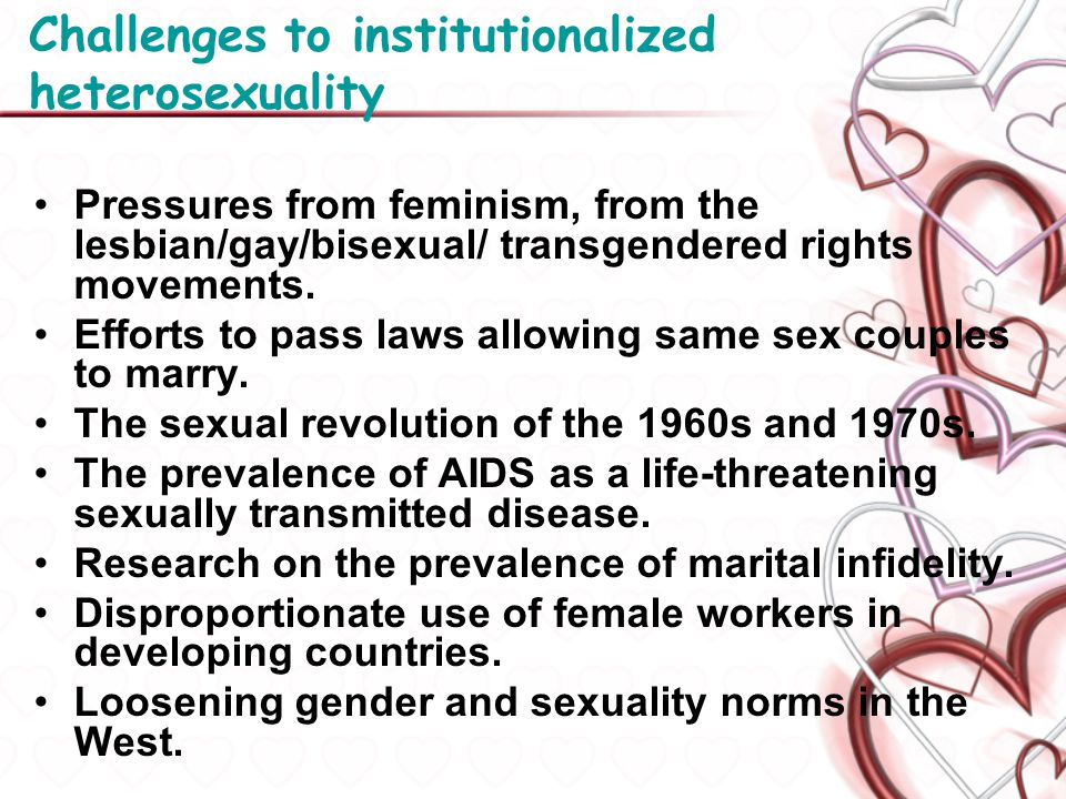Challenges to institutionalized heterosexuality Pressures from feminism, from the lesbian/gay/bisexual/ transgendered rights movements. Efforts to pas