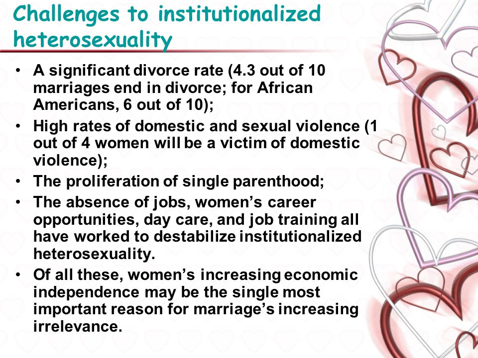 Challenges to institutionalized heterosexuality A significant divorce rate (4.3 out of 10 marriages end in divorce; for African Americans, 6 out of 10