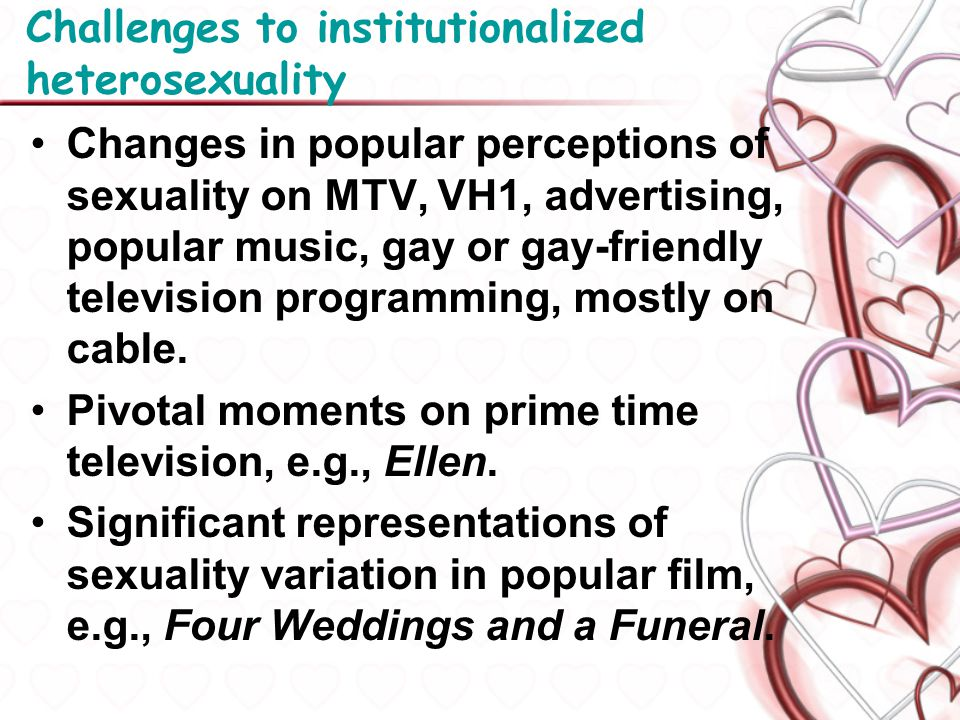 Challenges to institutionalized heterosexuality Changes in popular perceptions of sexuality on MTV, VH1, advertising, popular music, gay or gay-friend