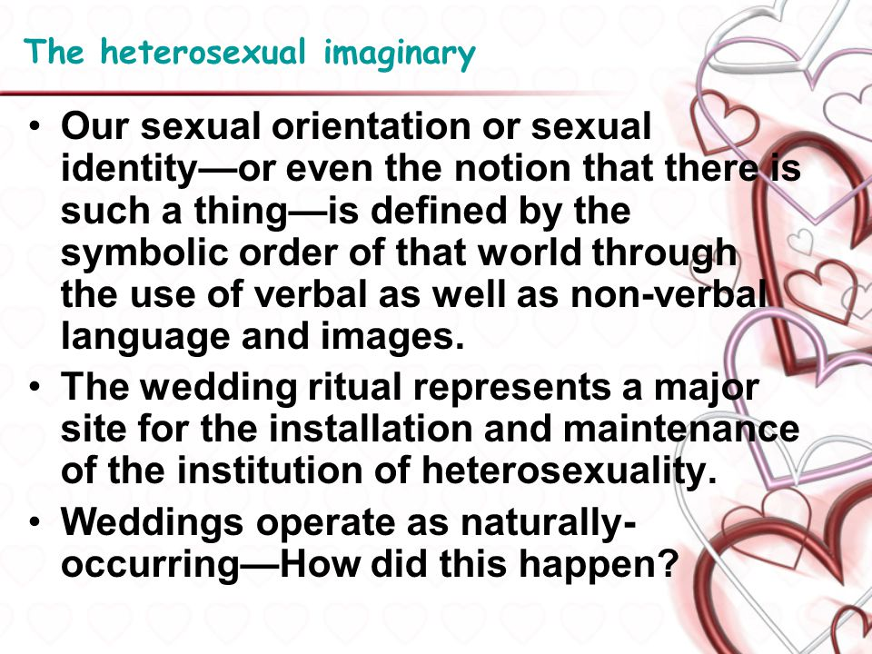 The heterosexual imaginary Our sexual orientation or sexual identityor even the notion that there is such a thingis defined by the symbolic order of t