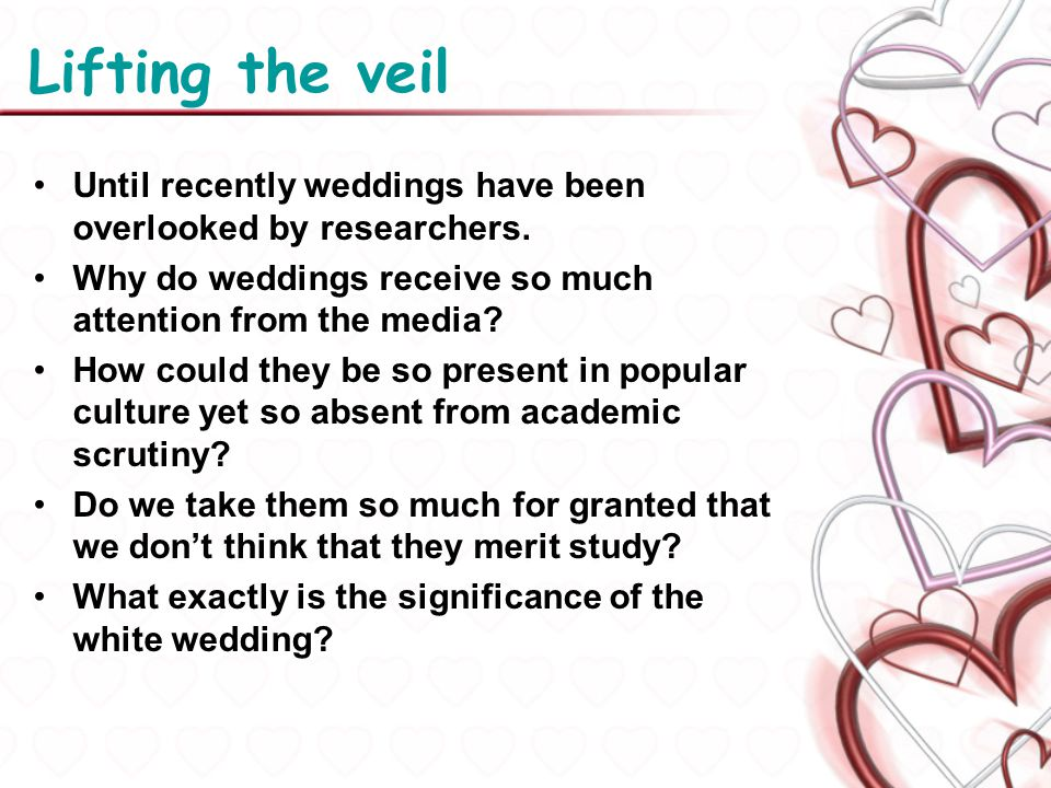 Lifting the veil Until recently weddings have been overlooked by researchers. Why do weddings receive so much attention from the media? How could they