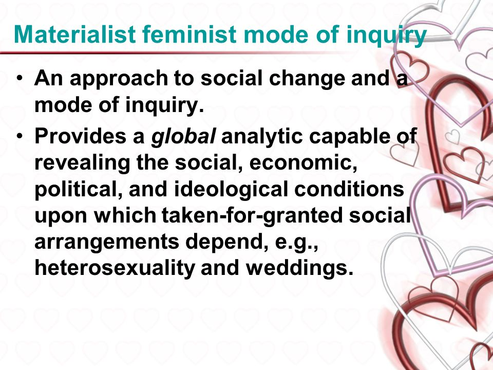 Materialist feminist mode of inquiry An approach to social change and a mode of inquiry. Provides a global analytic capable of revealing the social, e