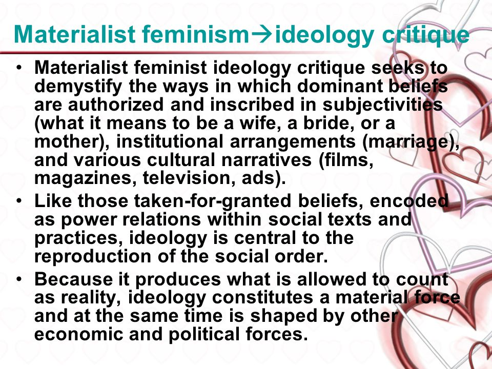 Materialist feminism ideology critique Materialist feminist ideology critique seeks to demystify the ways in which dominant beliefs are authorized and