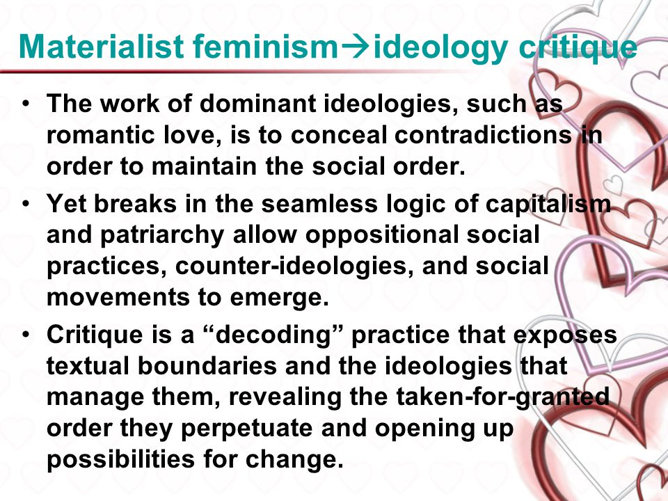 Materialist feminism ideology critique The work of dominant ideologies, such as romantic love, is to conceal contradictions in order to maintain the s