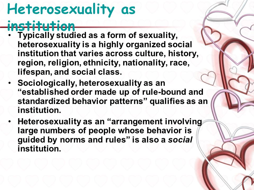 Heterosexuality as institution Typically studied as a form of sexuality, heterosexuality is a highly organized social institution that varies across c