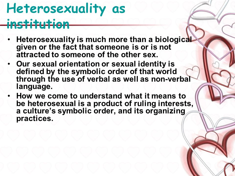 Heterosexuality as institution As is the case with most institutions, people who participate in these practices must be socialized to do so.