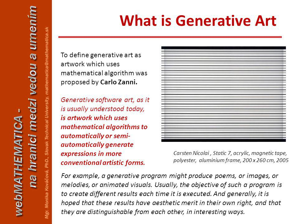 To define generative art as artwork which uses mathematical algorithm was proposed by Carlo Zanni. Generative software art, as it is usually understoo