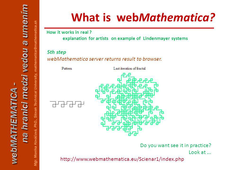 5th step webMathematica server returns result to browser. Do you want see it in practice? Look at... http://www.webmathematica.eu/Scienar1/index.php H