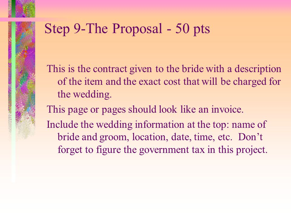 Step 9-The Proposal - 50 pts This is the contract given to the bride with a description of the item and the exact cost that will be charged for the we