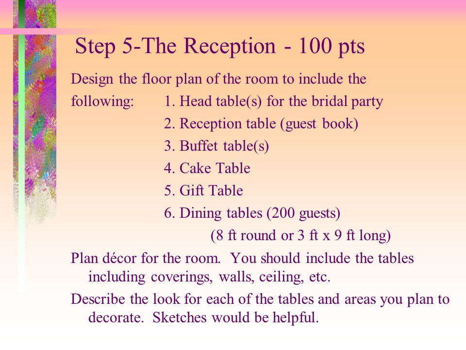 Step 5-The Reception - 100 pts Design the floor plan of the room to include the following:1. Head table(s) for the bridal party 2. Reception table (gu