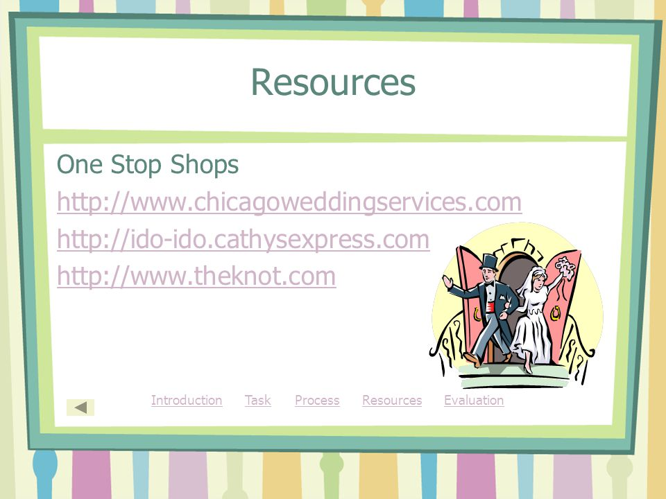 Resources One Stop Shops http://www.chicagoweddingservices.com http://ido-ido.cathysexpress.com http://www.theknot.com IntroductionIntroduction Task Process Resources EvaluationTaskProcessResourcesEvaluation