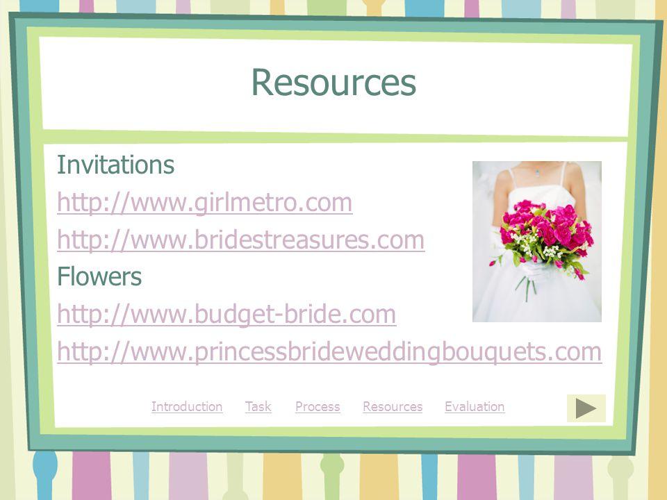 Resources Invitations http://www.girlmetro.com http://www.bridestreasures.com Flowers http://www.budget-bride.com http://www.princessbrideweddingbouquets.com IntroductionIntroduction Task Process Resources EvaluationTaskProcessResourcesEvaluation