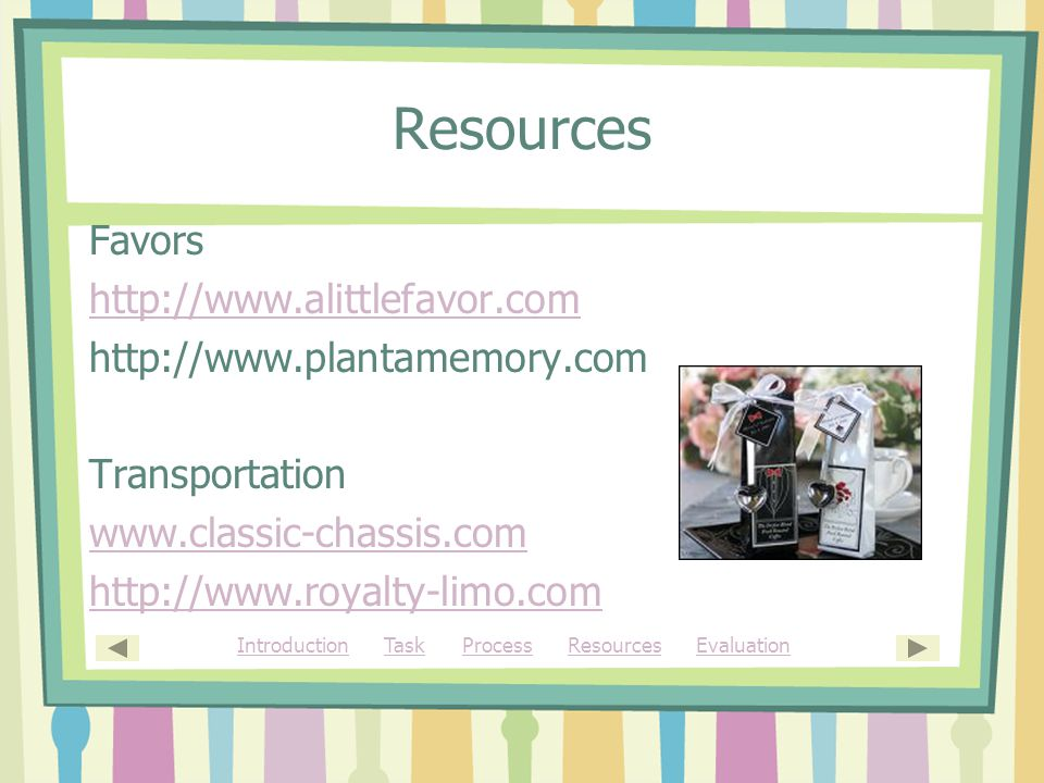 Resources Favors http://www.alittlefavor.com http://www.plantamemory.com Transportation www.classic-chassis.com http://www.royalty-limo.com IntroductionIntroduction Task Process Resources EvaluationTaskProcessResourcesEvaluation