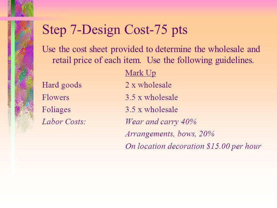 Step 7-Design Cost-75 pts Use the cost sheet provided to determine the wholesale and retail price of each item.