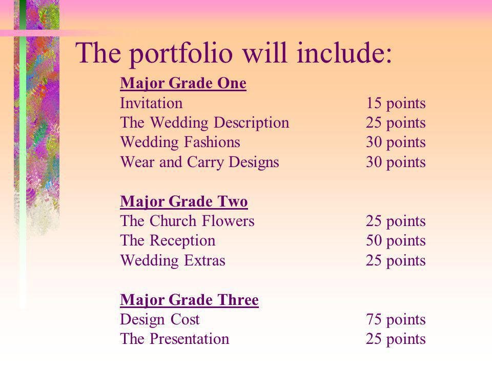 The portfolio will include: Major Grade One Invitation15 points The Wedding Description25 points Wedding Fashions30 points Wear and Carry Designs30 points Major Grade Two The Church Flowers25 points The Reception50 points Wedding Extras25 points Major Grade Three Design Cost75 points The Presentation25 points