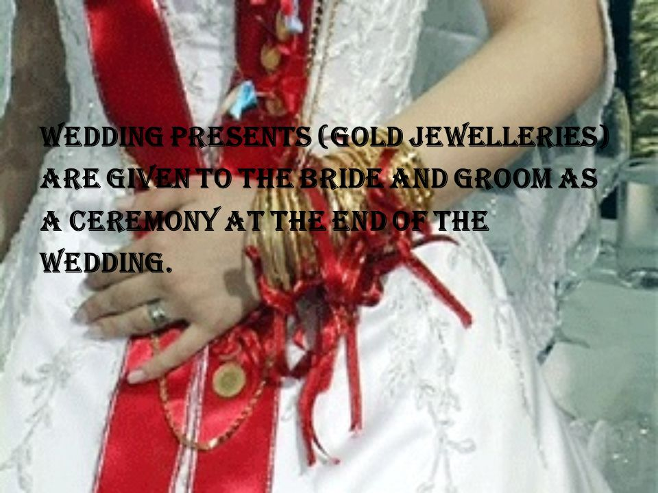 Wedding presents (gold jewelleries) are given to the bride and groom as a ceremony at the end of the wedding.