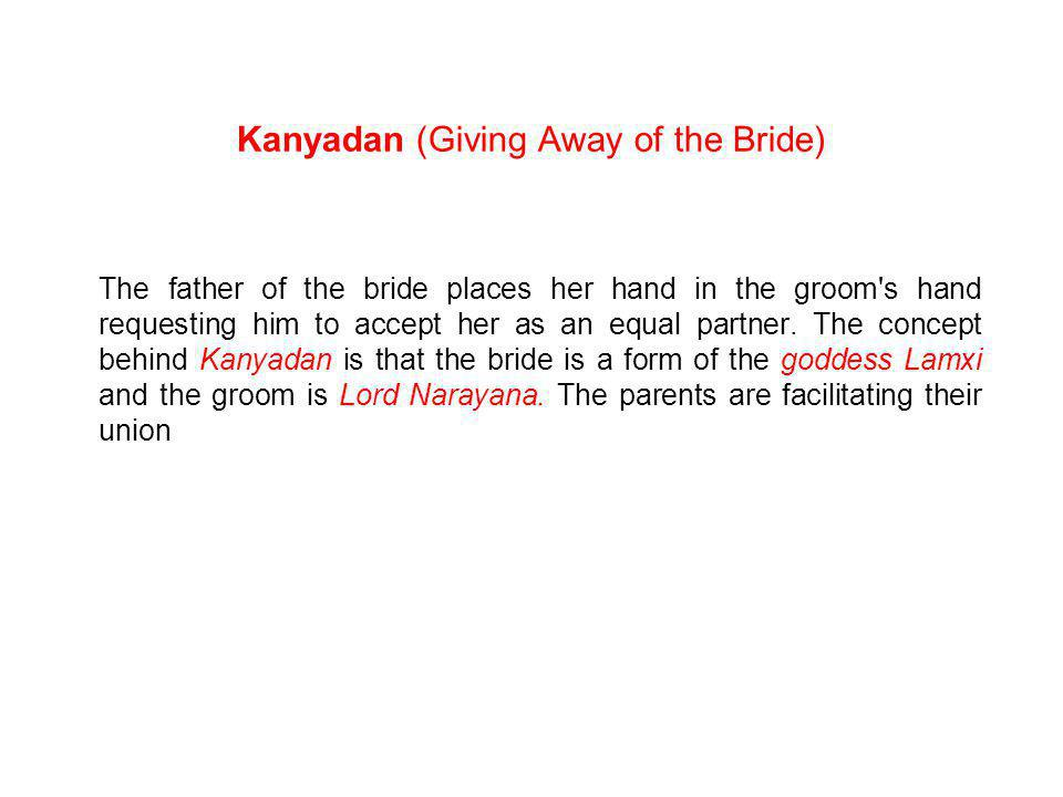 Kanyadan (Giving Away of the Bride) The father of the bride places her hand in the groom s hand requesting him to accept her as an equal partner.
