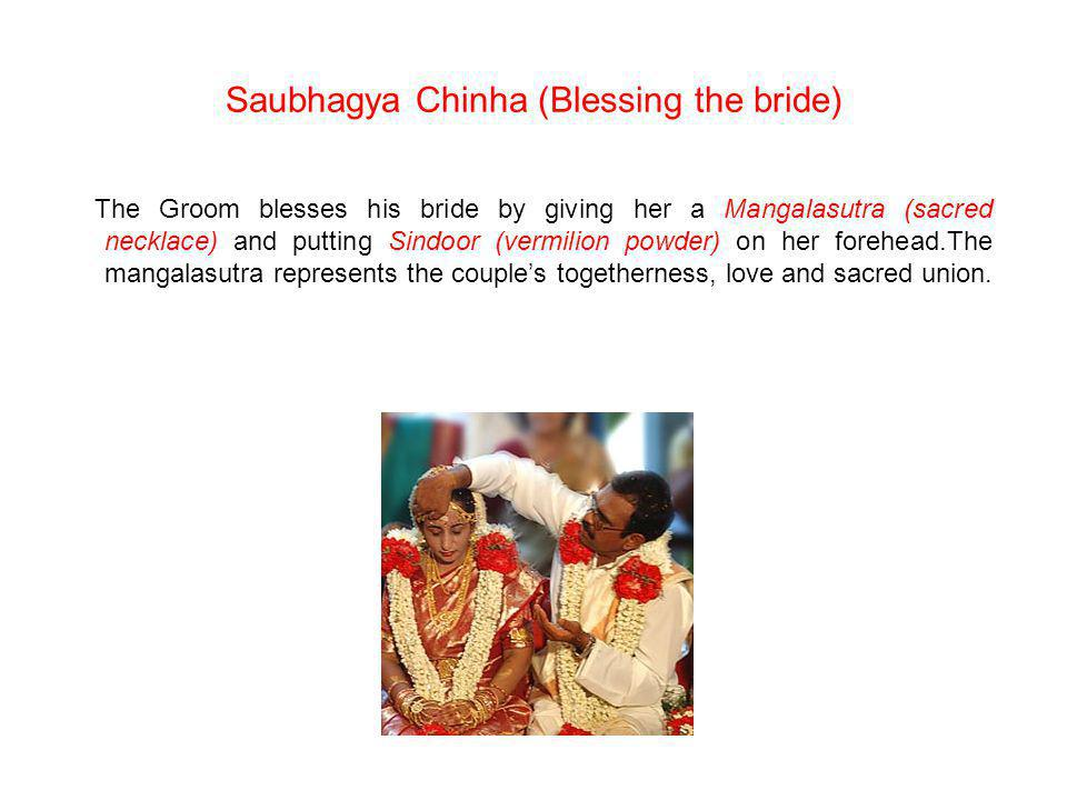 Saubhagya Chinha (Blessing the bride) The Groom blesses his bride by giving her a Mangalasutra (sacred necklace) and putting Sindoor (vermilion powder) on her forehead.The mangalasutra represents the couples togetherness, love and sacred union.