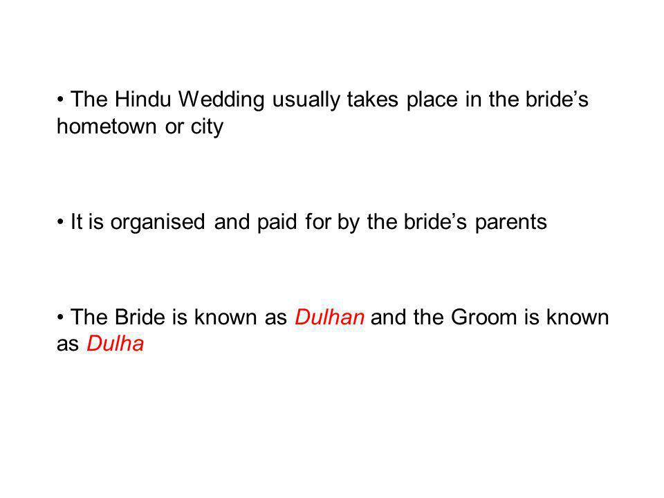 The Hindu Wedding usually takes place in the brides hometown or city It is organised and paid for by the brides parents The Bride is known as Dulhan and the Groom is known as Dulha