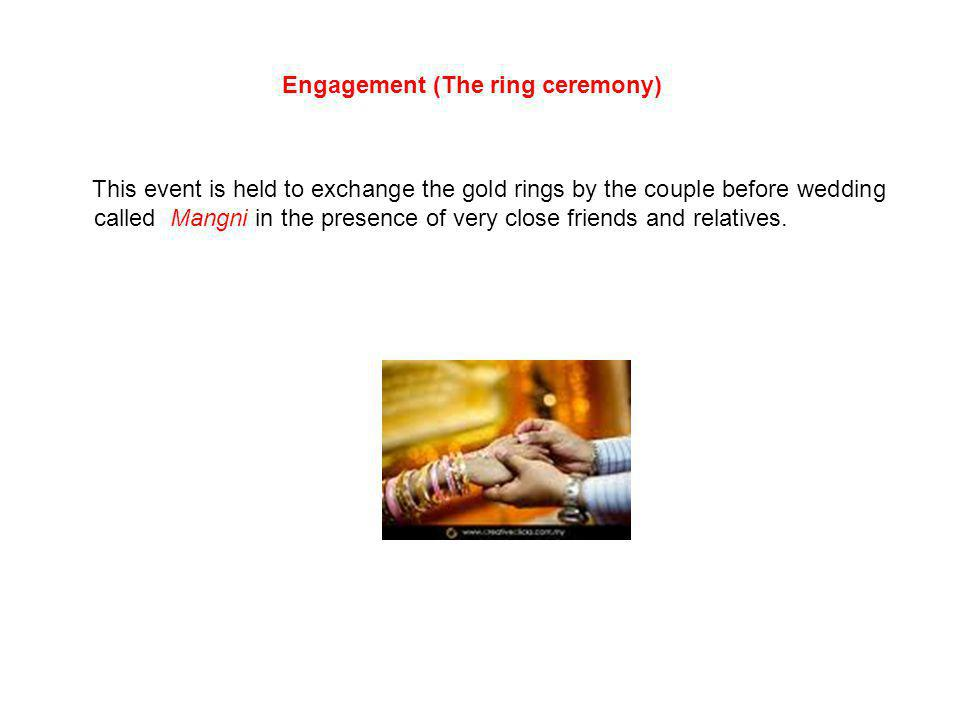 Engagement (The ring ceremony) This event is held to exchange the gold rings by the couple before wedding called Mangni in the presence of very close friends and relatives.
